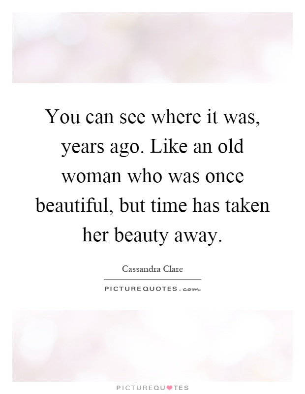 You can see where it was, years ago. Like an old woman who was once beautiful, but time has taken her beauty away Picture Quote #1