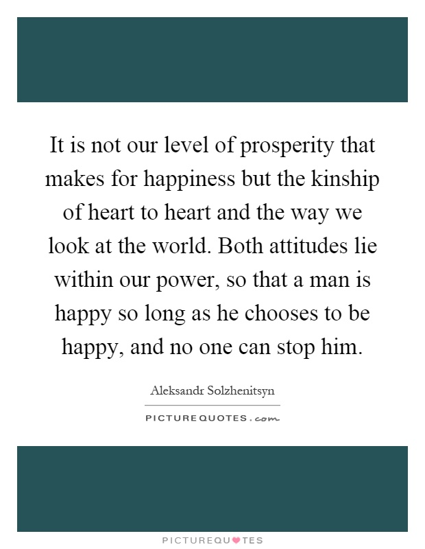 It is not our level of prosperity that makes for happiness but the kinship of heart to heart and the way we look at the world. Both attitudes lie within our power, so that a man is happy so long as he chooses to be happy, and no one can stop him Picture Quote #1