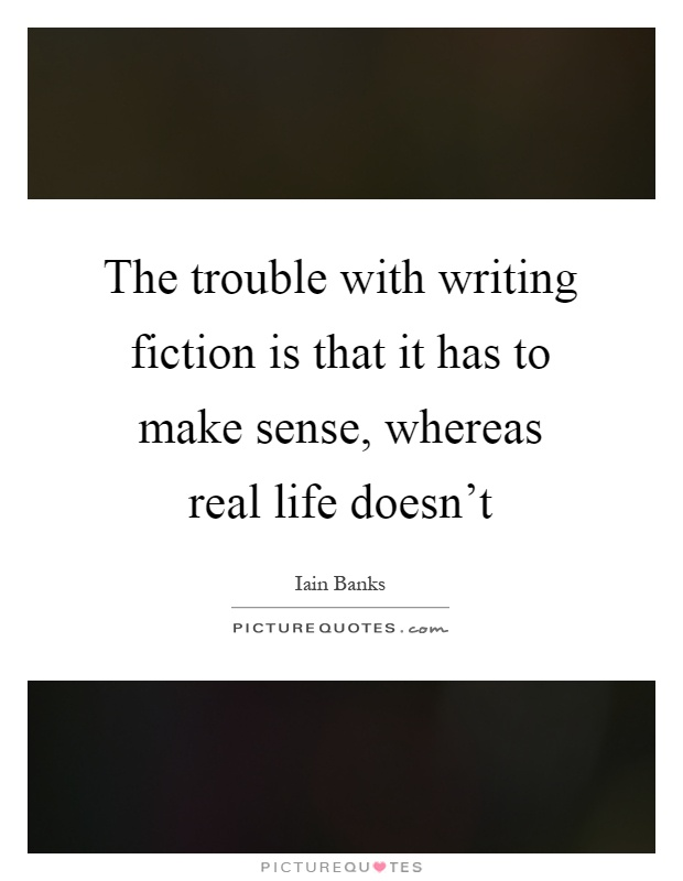 The trouble with writing fiction is that it has to make sense, whereas real life doesn't Picture Quote #1