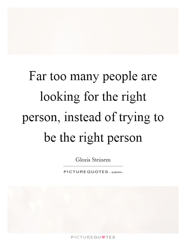 Far too many people are looking for the right person, instead of trying to be the right person Picture Quote #1