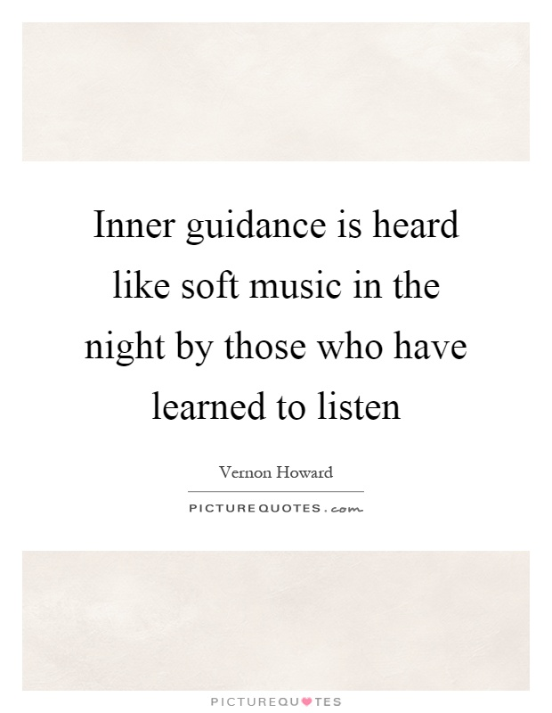Inner guidance is heard like soft music in the night by those who have learned to listen Picture Quote #1