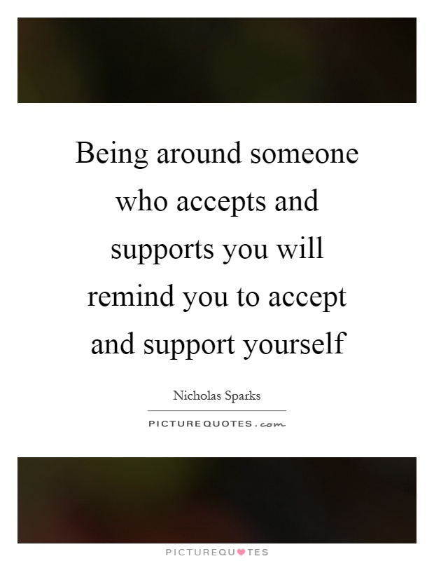 Being around someone who accepts and supports you will remind you to accept and support yourself Picture Quote #1