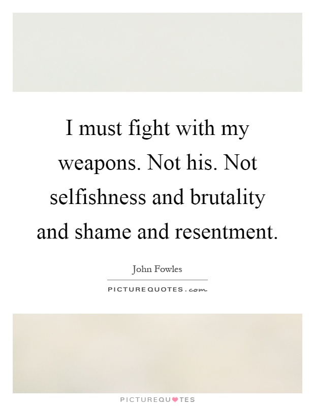 I must fight with my weapons. Not his. Not selfishness and brutality and shame and resentment Picture Quote #1