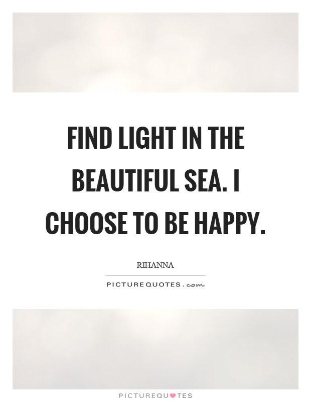 Find light in the beautiful sea. I choose to be happy Picture Quote #1