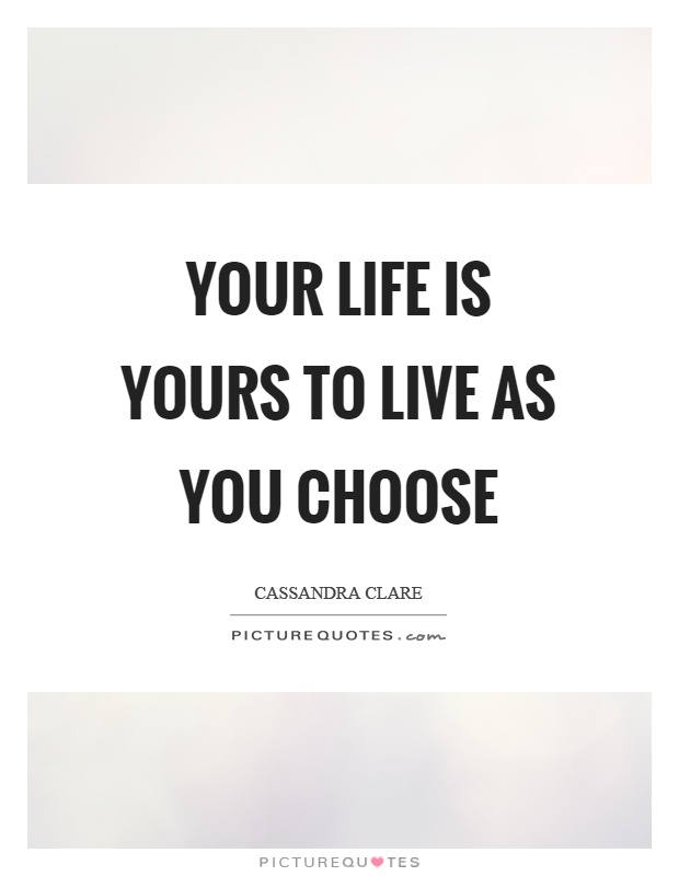Your life is yours to live as you choose Picture Quote #1