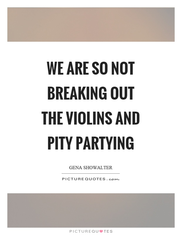 We are so not breaking out the violins and pity partying Picture Quote #1