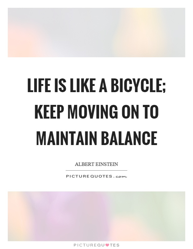 Life is like a bicycle; keep moving on to maintain balance Picture Quote #1