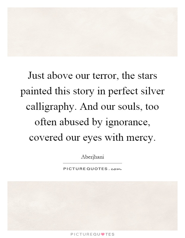 Just above our terror, the stars painted this story in perfect silver calligraphy. And our souls, too often abused by ignorance, covered our eyes with mercy Picture Quote #1