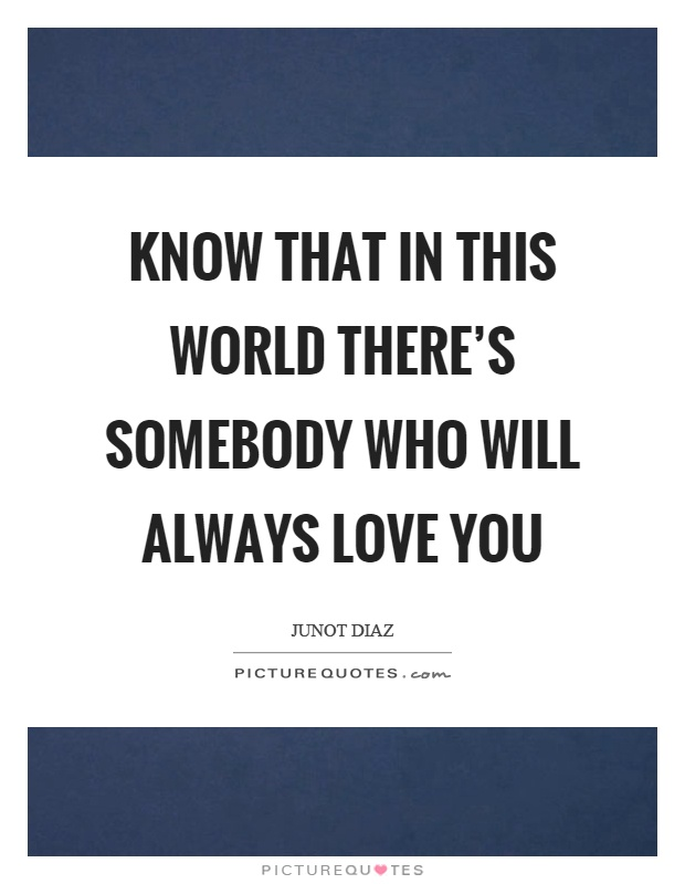 Know that in this world there's somebody who will always love you Picture Quote #1