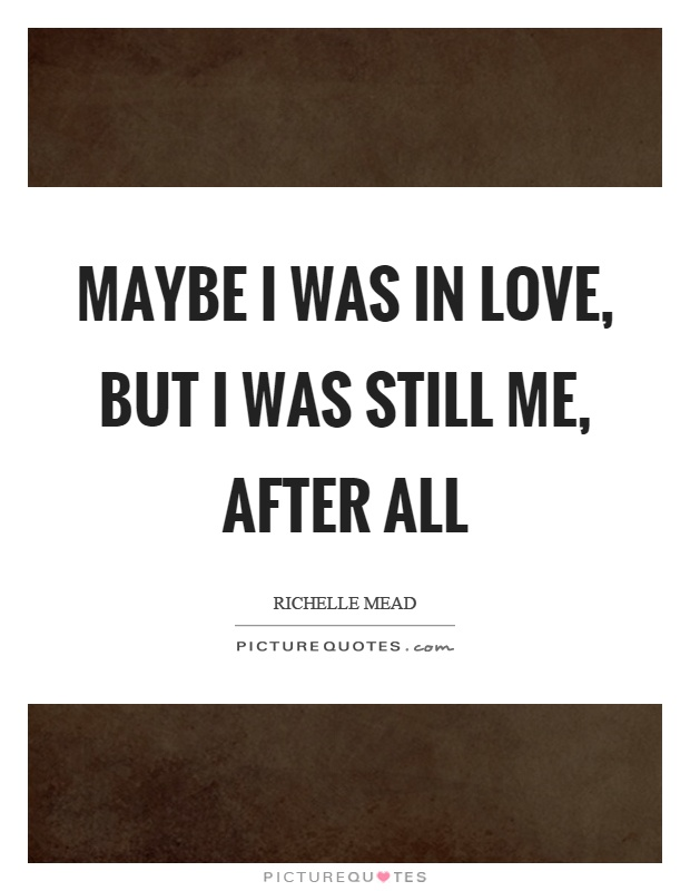 Maybe I was in love, but I was still me, after all Picture Quote #1