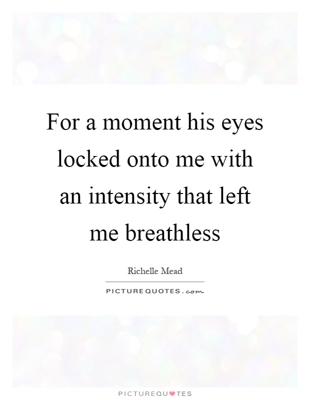 For a moment his eyes locked onto me with an intensity that left me breathless Picture Quote #1