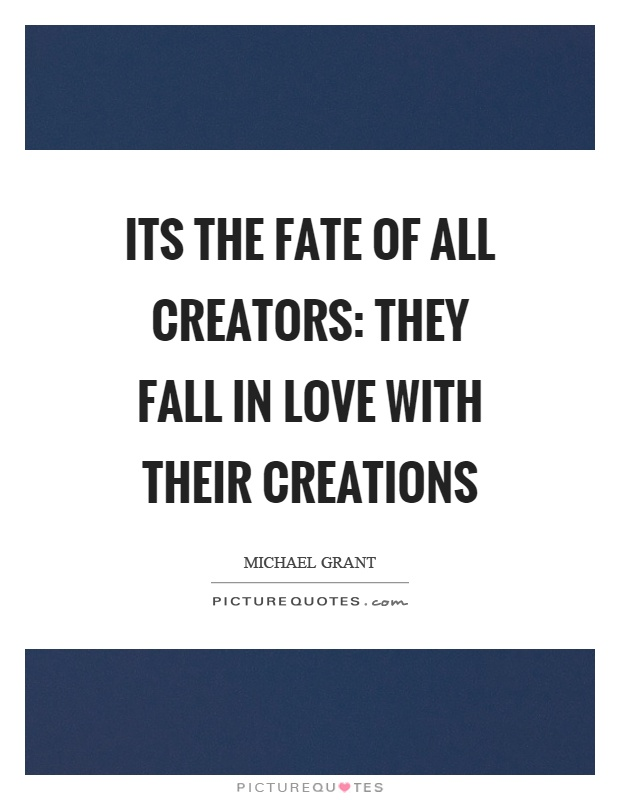 Its the fate of all creators: They fall in love with their creations Picture Quote #1