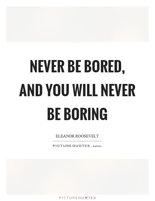 Never be bored, and you will never be boring Picture Quote #1