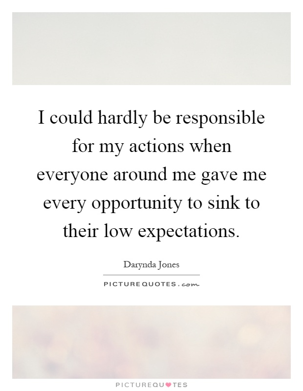 I could hardly be responsible for my actions when everyone around me gave me every opportunity to sink to their low expectations Picture Quote #1