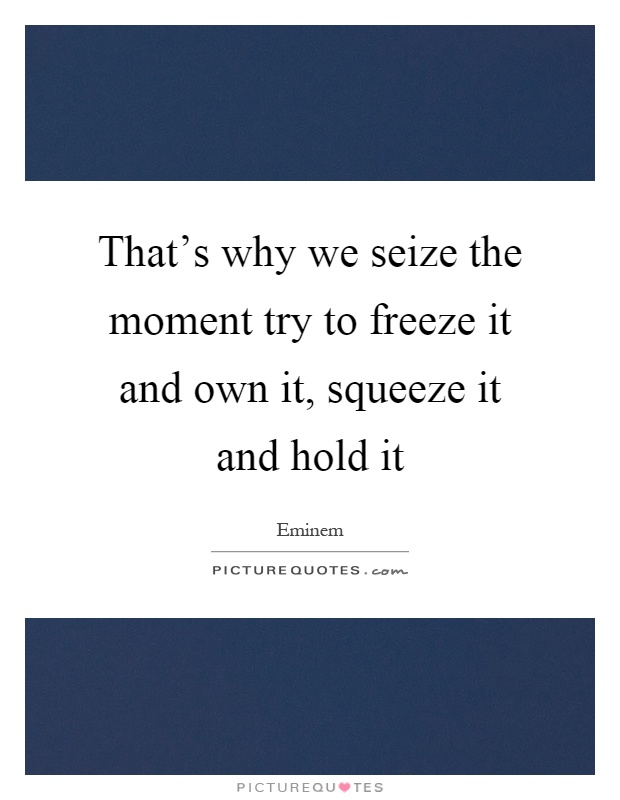 That's why we seize the moment try to freeze it and own it, squeeze it and hold it Picture Quote #1