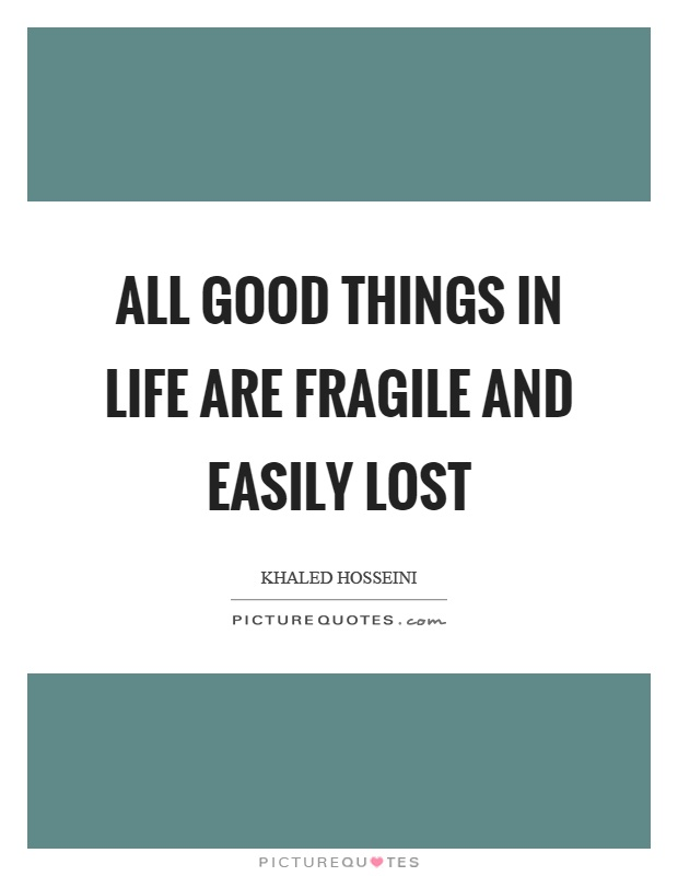 All good things in life are fragile and easily lost Picture Quote #1