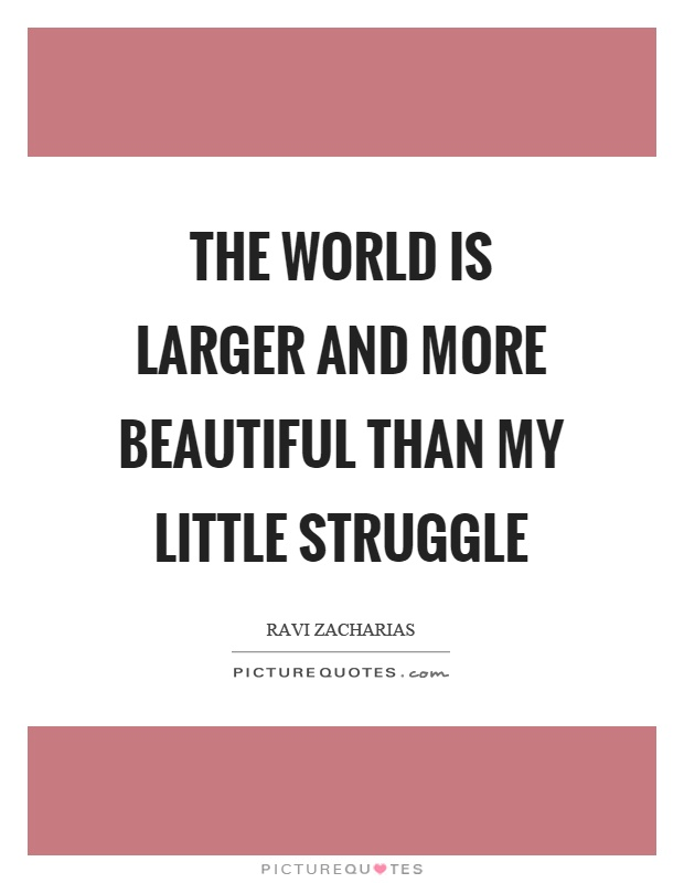 The world is larger and more beautiful than my little struggle Picture Quote #1