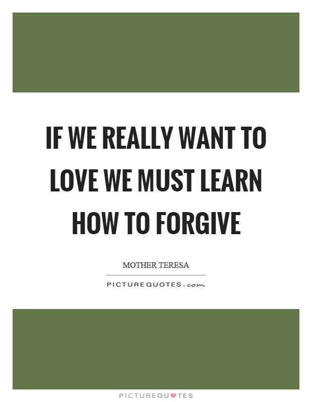 If we really want to love we must learn how to forgive Picture Quote #1