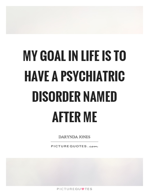 My goal in life is to have a psychiatric disorder named after me Picture Quote #1