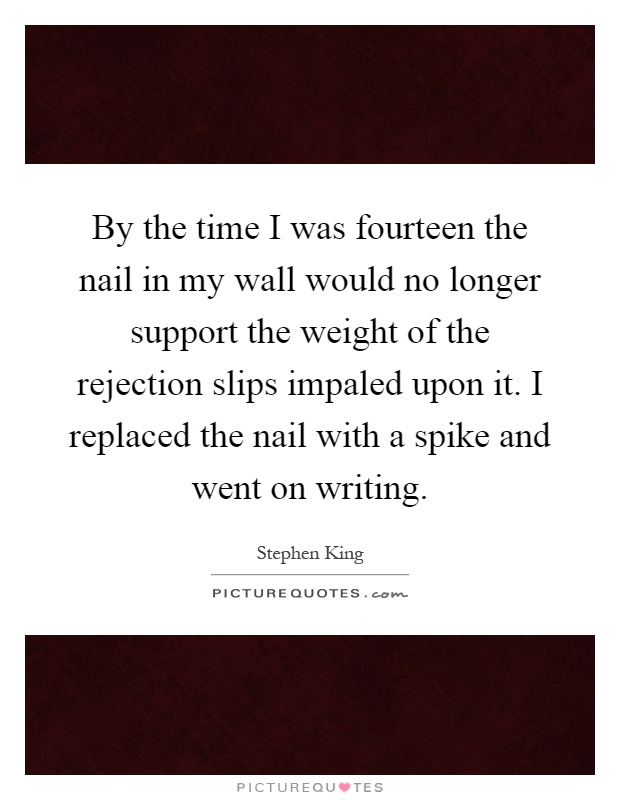 By the time I was fourteen the nail in my wall would no longer support the weight of the rejection slips impaled upon it. I replaced the nail with a spike and went on writing Picture Quote #1
