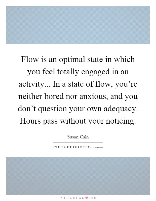 Flow is an optimal state in which you feel totally engaged in an activity... In a state of flow, you're neither bored nor anxious, and you don't question your own adequacy. Hours pass without your noticing Picture Quote #1