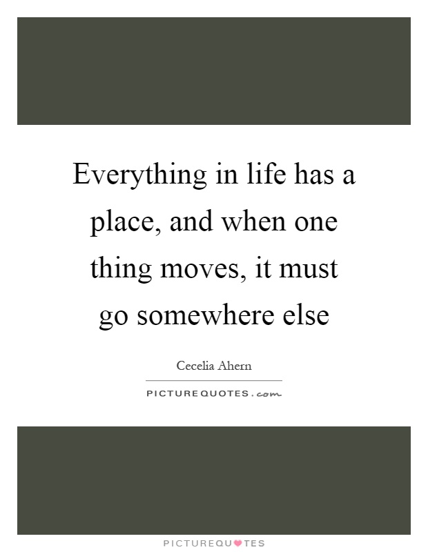 Everything in life has a place, and when one thing moves, it must go somewhere else Picture Quote #1
