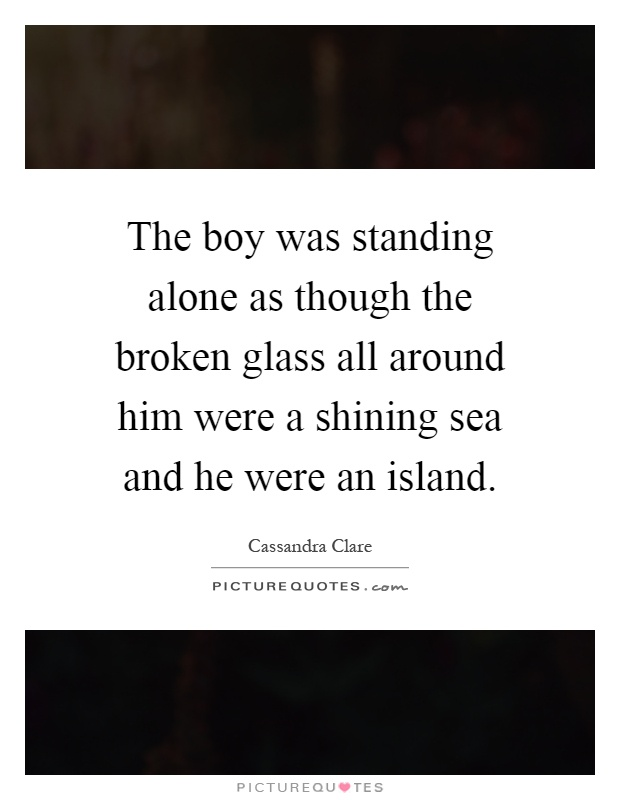 The boy was standing alone as though the broken glass all around him were a shining sea and he were an island Picture Quote #1