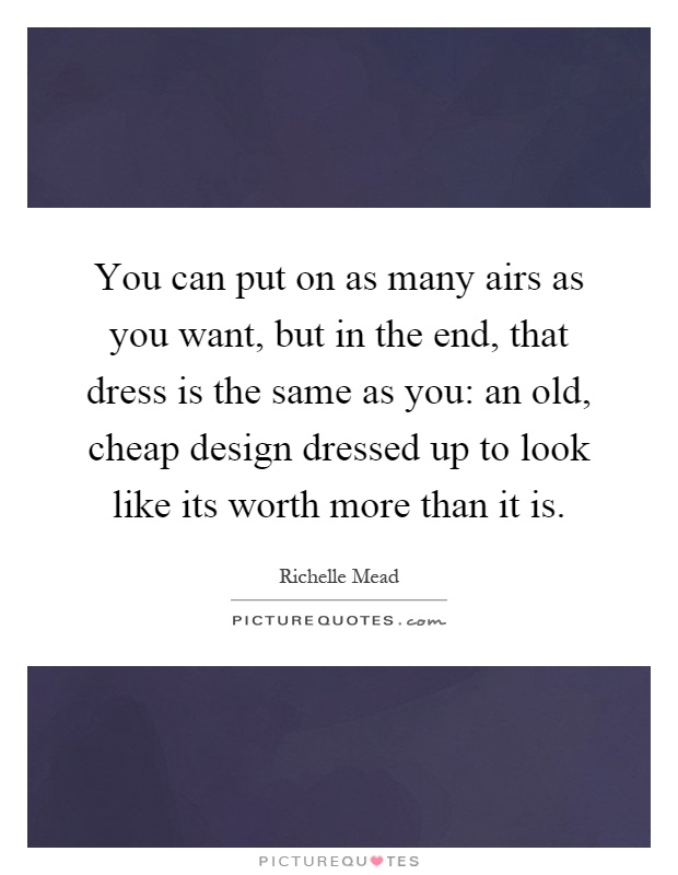 You can put on as many airs as you want, but in the end, that dress is the same as you: an old, cheap design dressed up to look like its worth more than it is Picture Quote #1