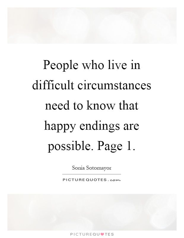 People who live in difficult circumstances need to know that happy endings are possible. Page 1 Picture Quote #1