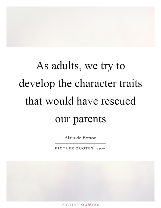 As adults, we try to develop the character traits that would have rescued our parents Picture Quote #1