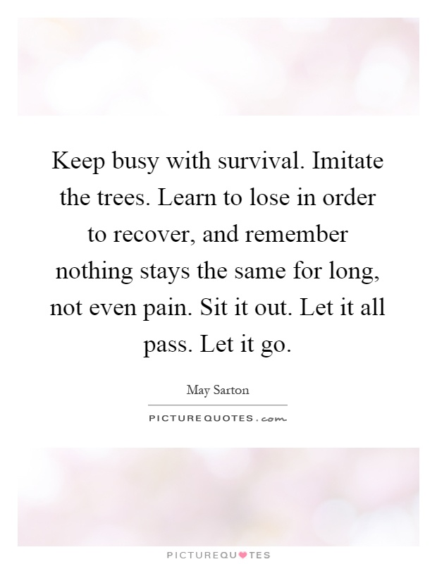 Keep busy with survival. Imitate the trees. Learn to lose in order to recover, and remember nothing stays the same for long, not even pain. Sit it out. Let it all pass. Let it go Picture Quote #1