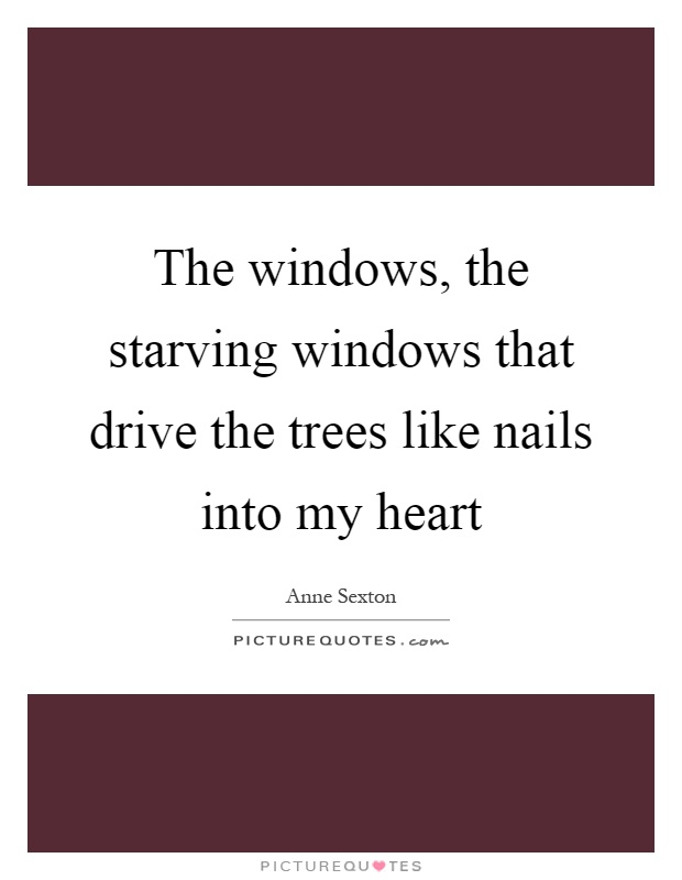 The windows, the starving windows that drive the trees like nails into my heart Picture Quote #1