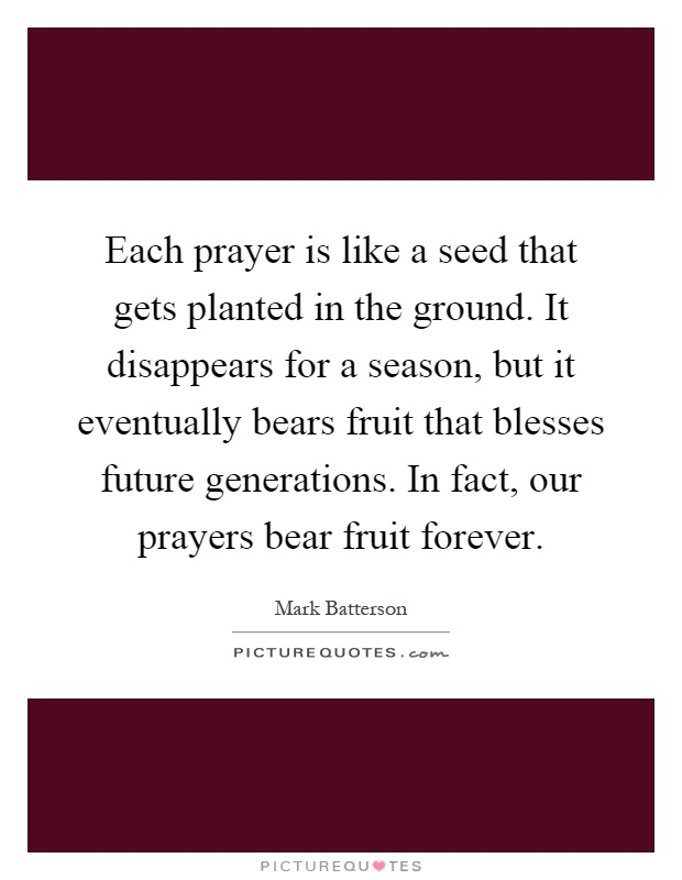 Each prayer is like a seed that gets planted in the ground. It disappears for a season, but it eventually bears fruit that blesses future generations. In fact, our prayers bear fruit forever Picture Quote #1