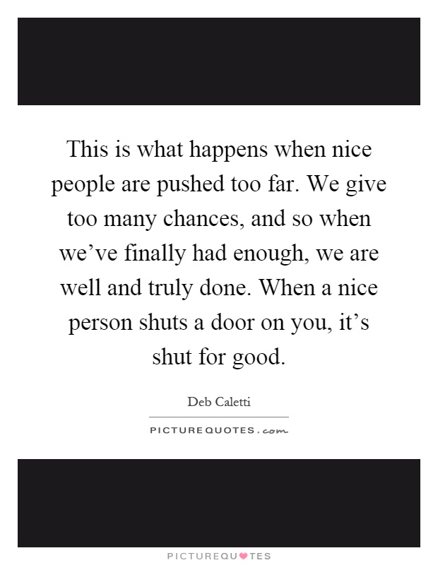 This is what happens when nice people are pushed too far. We give too many chances, and so when we've finally had enough, we are well and truly done. When a nice person shuts a door on you, it's shut for good Picture Quote #1