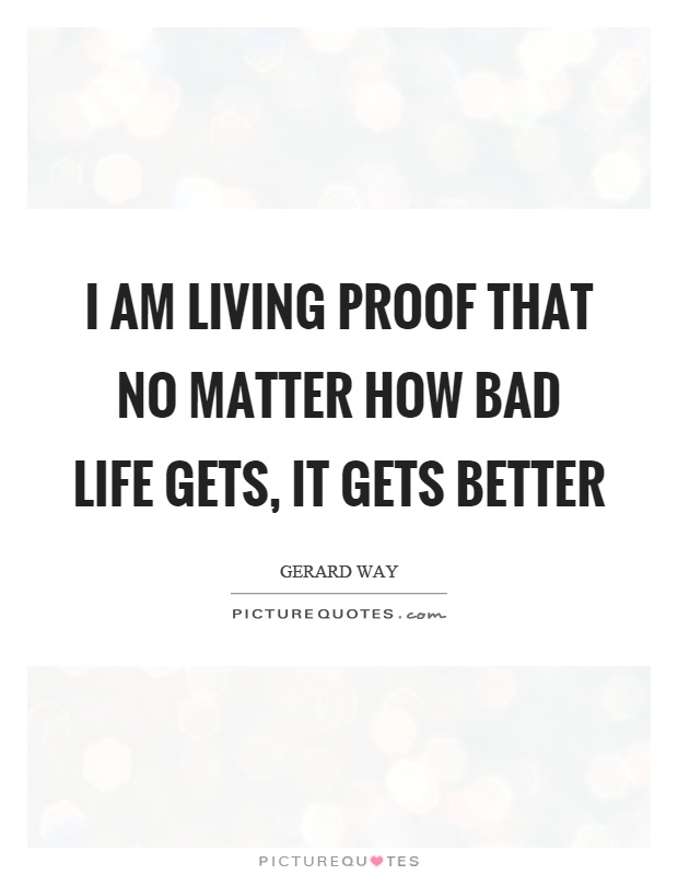 I am living proof that no matter how bad life gets, it gets better Picture Quote #1