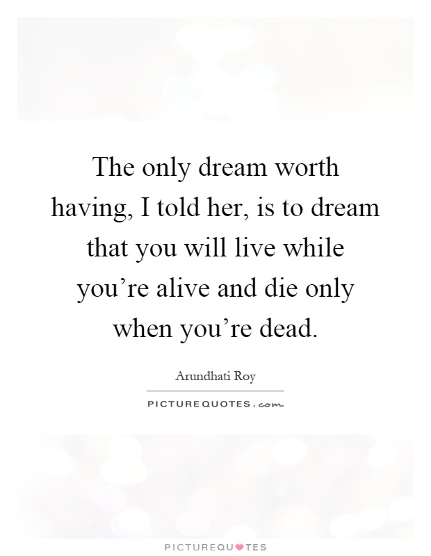 The only dream worth having, I told her, is to dream that you will live while you're alive and die only when you're dead Picture Quote #1