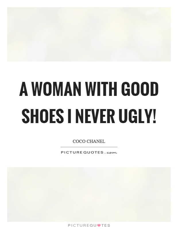 A woman with good shoes I never ugly! Picture Quote #1