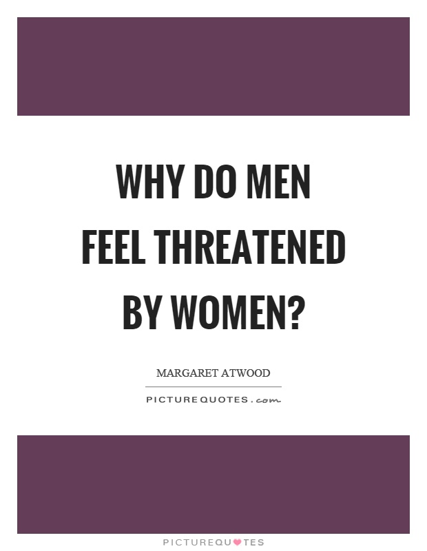 Why do men feel threatened by women? Picture Quote #1