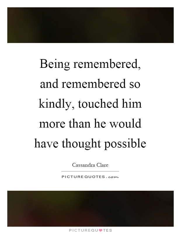 Being remembered, and remembered so kindly, touched him more than he would have thought possible Picture Quote #1