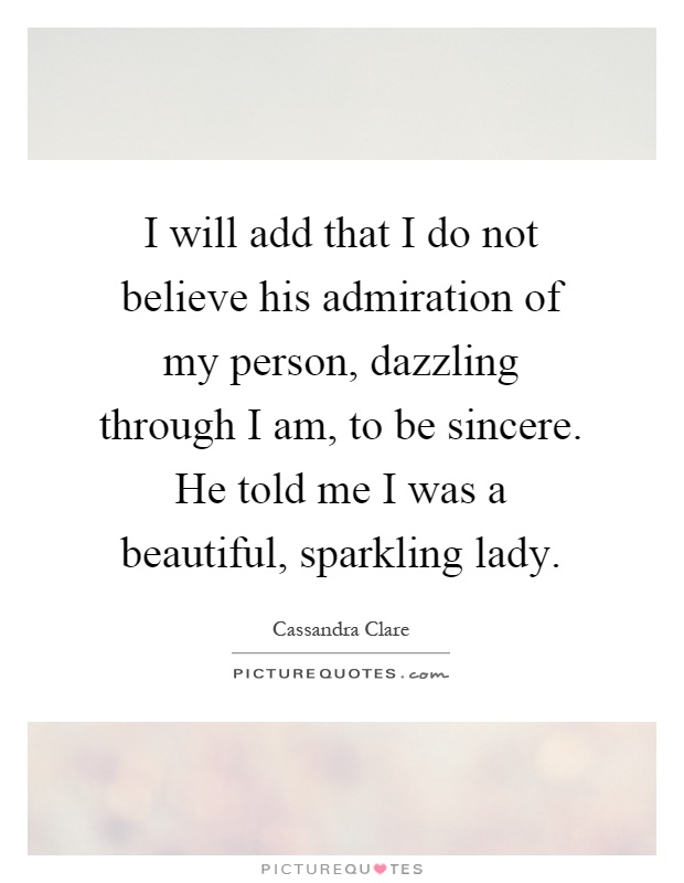 I will add that I do not believe his admiration of my person, dazzling through I am, to be sincere. He told me I was a beautiful, sparkling lady Picture Quote #1