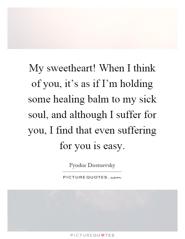 My sweetheart! When I think of you, it's as if I'm holding some healing balm to my sick soul, and although I suffer for you, I find that even suffering for you is easy Picture Quote #1