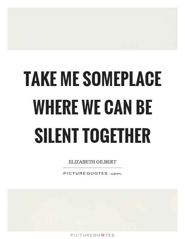 Take me someplace where we can be silent together Picture Quote #1