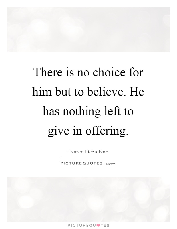 There is no choice for him but to believe. He has nothing left to give in offering Picture Quote #1