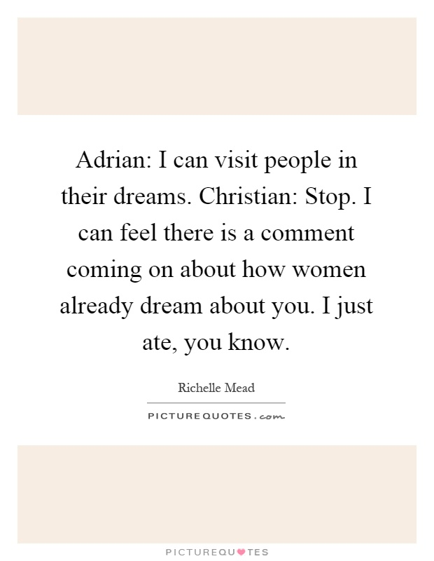 Adrian: I can visit people in their dreams. Christian: Stop. I can feel there is a comment coming on about how women already dream about you. I just ate, you know Picture Quote #1