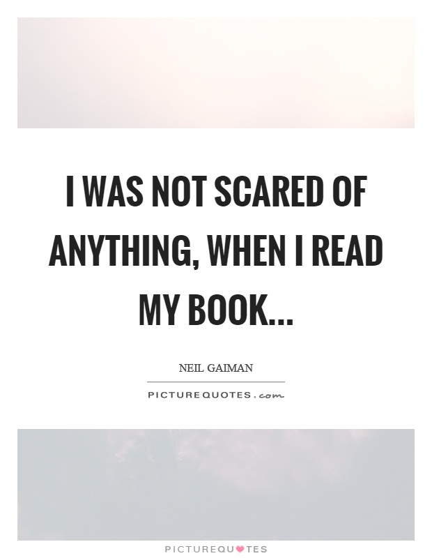 I was not scared of anything, when I read my book Picture Quote #1