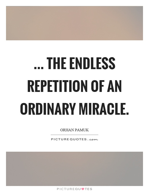 ... the endless repetition of an ordinary miracle Picture Quote #1