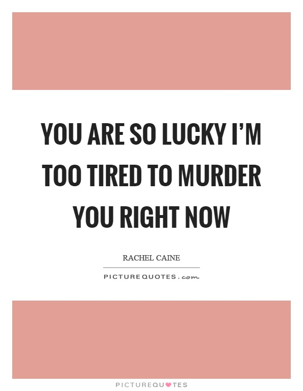 You are so lucky I'm too tired to murder you right now Picture Quote #1