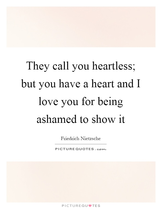 They call you heartless; but you have a heart and I love you for being ashamed to show it Picture Quote #1