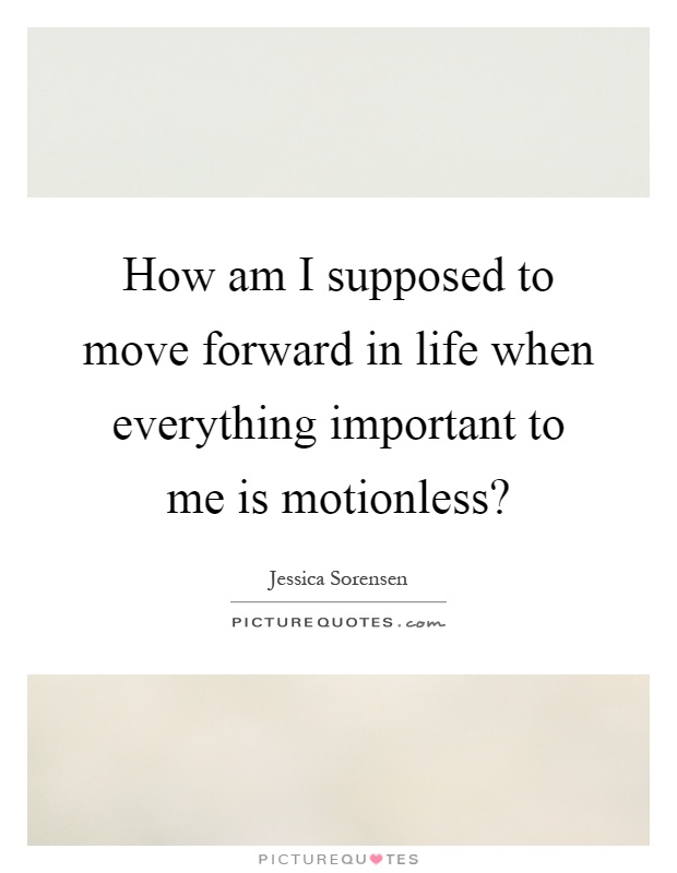 How am I supposed to move forward in life when everything important to me is motionless? Picture Quote #1