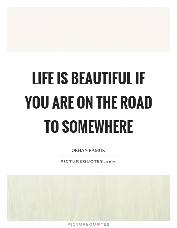 Life is beautiful if you are on the road to somewhere Picture Quote #1